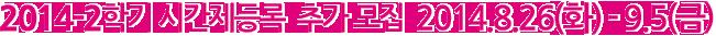 2014�� 2�б� �ð������ �߰����� 2014�� 8�� 26�� ȭ���Ϻ��� 9�� 5�� �ݿ��ϱ���